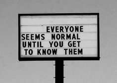 Everyone seems normal until you get to know them. THAT'S WHAT I LOVE ABOUT PEOPLE <3