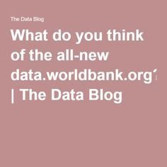 What do you think of the all-new data.worldbank.org? | The Data Blog