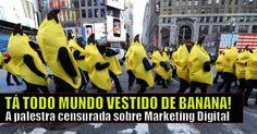 Tá Todo Mundo Vestido de Banana! A Palestra Censurada Sobre Marketing Digital - http://marketing4nerds.com/ta-todo-mundo-vestido-de-banana-a-palestra-censurada-sobre-marketing-digital/