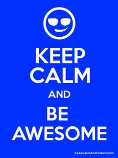 KEEP CALM AND BE  AWESOME!!!!!