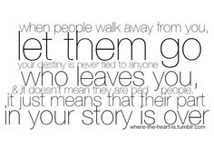 When people walk away from you, LET THEM GO. Your destiny is never tied to anyone who leaves you and it doesnt mean they are bad people. It just means that their part in your story is OVER