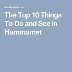 The Top 10 Things To Do and See in Hammamet