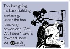 Too bad giving my back-stabbing, ass-kissing, under-the-bus -throwing coworker a 'Get Well Soon' card is frowned upon.