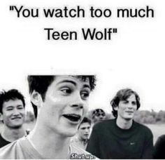 My friends: you watch too much teen wolf Me: shut up bitch, i can call to cousin…