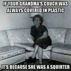 Your grandad made her 'happy' so happy she squirted as they shagged on that plastic covered couch  ( Oh, not the memory you wish to think about as remember then fondly ? ) Fair enough, just forget that overly graphic image of them fucking then ( like your sex mad granny, such a memory SUCKS !! ) ☑️