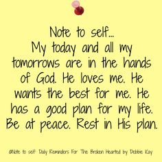 Note to self… My today and all my tomorrows are in the hands of God. He loves me. He wants the best for me. He has a good plan for my life. Be at peace. Rest in His plan.
