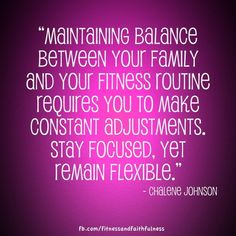 """""""Maintaining balance between your FAMILY and FITNESS routine requires you to make constant adjustments. STAY FOCUSED but remain flexible.""""-Chalene Johnson"""