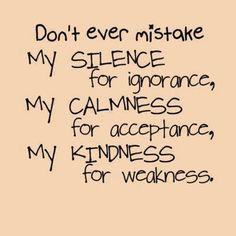 """""""Don't ever mistake my silence for ignorance, my calmness for acceptance, my kindness for weakness."""""""