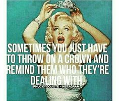 Marilyn Monroe Sometimes you just have to throw on a crown and remind them who they're dealing with