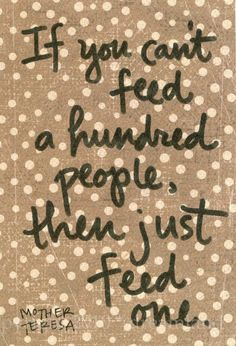 If you can't feed a hundred people, then just feed one. -Mother Theresa.