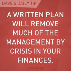 """A written plan will remove much of the management by crisis in your finances."" - Dave Ramsey"