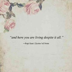 """""""And here you are living despite it all."""" — Rupi Kaur"""