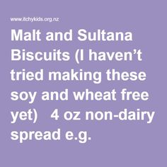 Malt and Sultana Biscuits (I haven't tried making these soy and wheat free yet)  4 oz non-dairy spread e.g. Olivani ½ cup sugar 1 Tablespoon soy or rice milk 1 Desert spoon malt 1 ½ Cup flour 1 teaspoon baking soda pinch salt ½ Cup sultanas  Bring spread, malt, sugar and milk to boil, add soda. Stir well and add flour and sultanas. Place teaspoon sized balls onto a cold tray, flatten with a fork. Bake for 15 minutes at 300 F.    Anzac Biscuits (Dairy, Egg, Nut Free) 1 cup rolled oats 1…