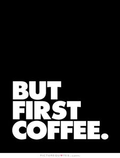 But first coffee. Picture Quotes.