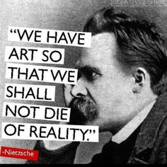 We have art so that we shall not die of reality. ~Frederick Nietzsche