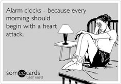Funny Ecard: Alarm clocks - because every morning should begin with a heart attack.