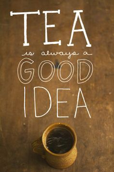 There are lots of things in life that are a good idea, but tea...tea is always one of them.
