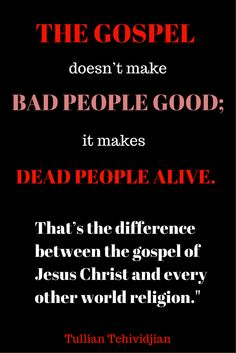 """The Gospel doesn't make bad people Good; it makes dead people alive. That's the difference between the gospel of Jesus Christ and every other world religion."" -Tullian Tchividjian Quote  #Gospel #JesusChrist #Jesus #Christianity #Religion"