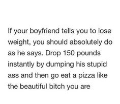 Well.. This depends. If he tells you this to be a dick when you clearly don't need to lose weight, then YESSS! But if you could lose weight, and he's breaking it gently to tryn help you, then don't be so quick to fuck him off. You'll know the difference, trust me.