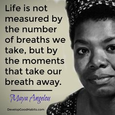 Life is not measured but the number of breaths we take, but by the number of moments that take our breath away- Maya Angelou quote | Inspirational quotes } Best quotes | life quotes