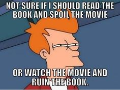 Book vs Movie meme... Book first, compare movie to it... Normally I don't even have this argument with myself because I've already read the book long before the movie trailer aired.