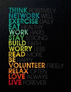 Think positively Network well Exercise Daily Eat Healthy Work hard Stay strong Build Faith Worry Less Read more  Be happy Volunteer freely Relax often Love Always Live forever