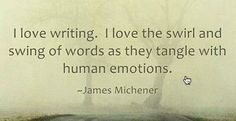"""""""I love writing. I love the swirl and swing of words as they tangle with human emotions."""" - James Michener"""