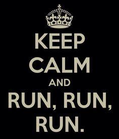Keep Calm and RUN, RUN, RUN.