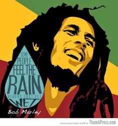 Some people feel the rain. Bob Marley quote
