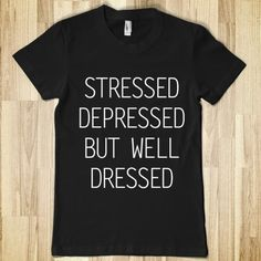 Stressed Depressed But Well Dressed - Your Life On A Shirt - Skreened T-shirts, Organic Shirts, Hoodies, Kids Tees, Baby One-Pieces and Tote Bags