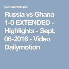 Russia vs Ghana 1-0 EXTENDED - Highlights - Sept, 06-2016 - Video Dailymotion