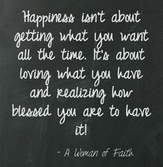 Happiness is...learning to appreciate what you have and not dwell on what you don't.