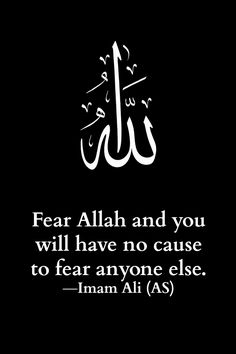 Fear Allah and you will have no cause to fear anyone else. -Imam Ali (AS) ✿⊰ℳy ℱąitℋ-Isląℳ⊱✿ Hazrat Ali Sayings, Imam Ali Quotes, Sufi Quotes, Allah Quotes, Muslim Quotes, Religious Quotes, Best Islamic Quotes, Quran Quotes Inspirational, Islamic Qoutes