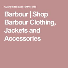 Barbour | Shop Barbour Clothing, Jackets and Accessories