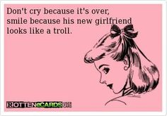 Don't cry because it's over, smile because his new girlfriend looks like a troll. Haha so true right now. Troll, Funny Quotes, Funny Memes, Funny Stuff, Qoutes, It's Funny, Funny Drunk, Crazy Quotes, Messages