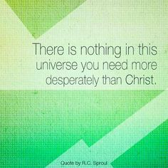 There is nothing in this universe you need more desperately than Christ. - R.C.Sproul