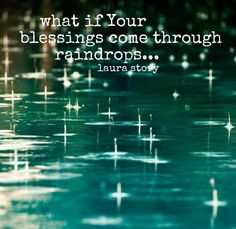"""""""What if your blessings come through raindrops...What if trials of this life are your mercies in disguise.""""  Blessings by Laura Story"""