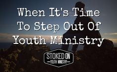 When It's Time To Step Out Of Youth Ministry