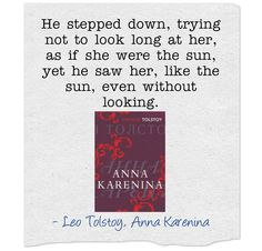 """Anna Karenina by Leo Tolstoy    """"He stepped down, trying not to look long at her, as if she were the sun, yet he saw her, like the sun, even without looking."""" Xlibris Romantic Quotes"""