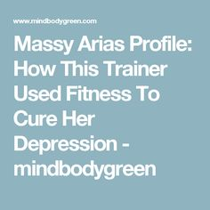 Massy Arias Profile: How This Trainer Used Fitness To Cure Her Depression - mindbodygreen