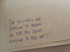 did you miss me enough to drink or did you drink enough to miss me?