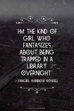 """I'm the kind of girl who fantasizes about being trapped in a library overnight."" - - Fangirl, Rainbow Rowell 
