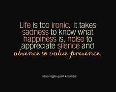 life is too ironic.  it takes sadness to know what happiness is, noise to appreciate silence and absence to value presence.