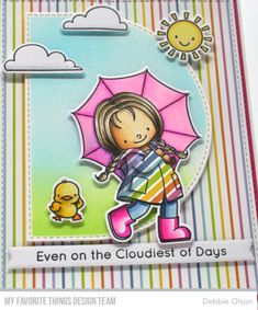 Mft Birdie Brown Rain or Shine set. Stitched Dome Die-namics. I chose patterned paper from the Party Patterns Paper Pack for both the background and her rain slicker--everybodyneeds a cheerful coat on a rainy day! I divided the sentiment, putting half of it on the inside of the card: it was a two-liner, and I didn't have room for all of it on the card front.