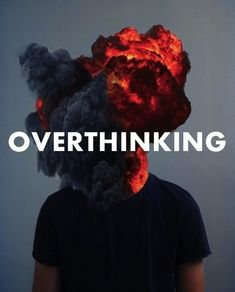 Overthinking is a killer to my brain..