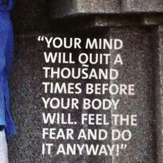 Your mind will quit a thousand times before your body will. Feel the fear and do it anyway.