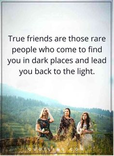 """True friends are those rare people who come to find you in dark places and lead you back to the light."""
