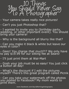 10 Things You Should Never Say To A Photographer    Never ask me to selective color anything, Never compare me to Sears, Picture People, or heck even other photogs, Never ask to print my work at Walmart, Never ask to edit my work. You dont want me coming in & messing with your job do ya? Last... No I will never post anything of a clients on FB with out a watermark!