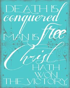 Death is conquered. Man is free. Christ hath won the victory!