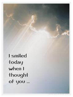 I smiled today when I thought of you